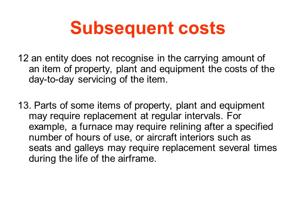 Subsequent costs 12 an entity does not recognise in the carrying amount of an item of property, plant and equipment the costs of the day-to-day servic