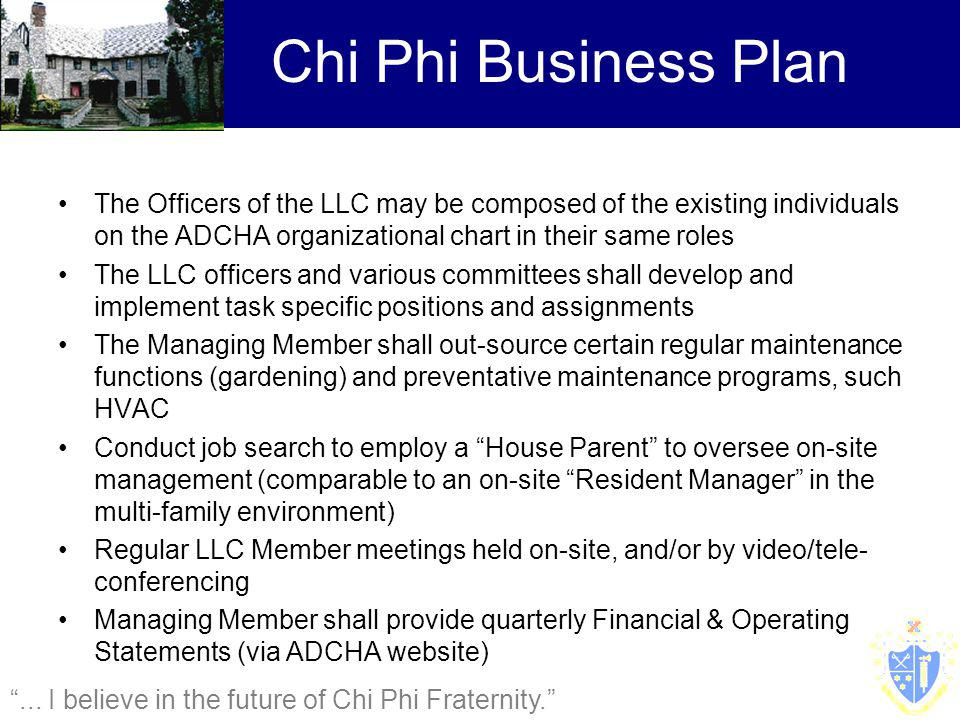 The Officers of the LLC may be composed of the existing individuals on the ADCHA organizational chart in their same roles The LLC officers and various committees shall develop and implement task specific positions and assignments The Managing Member shall out-source certain regular maintenance functions (gardening) and preventative maintenance programs, such HVAC Conduct job search to employ a House Parent to oversee on-site management (comparable to an on-site Resident Manager in the multi-family environment) Regular LLC Member meetings held on-site, and/or by video/tele- conferencing Managing Member shall provide quarterly Financial & Operating Statements (via ADCHA website) Chi Phi Business Plan...