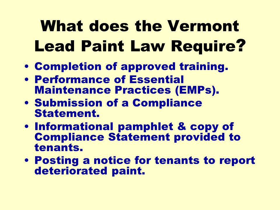 What does the Vermont Lead Paint Law Require ? Completion of approved training. Performance of Essential Maintenance Practices (EMPs). Submission of a