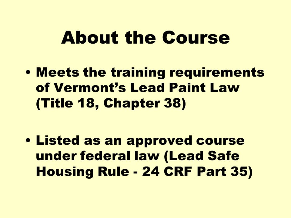 About the Course Meets the training requirements of Vermonts Lead Paint Law (Title 18, Chapter 38) Listed as an approved course under federal law (Lead Safe Housing Rule - 24 CRF Part 35)