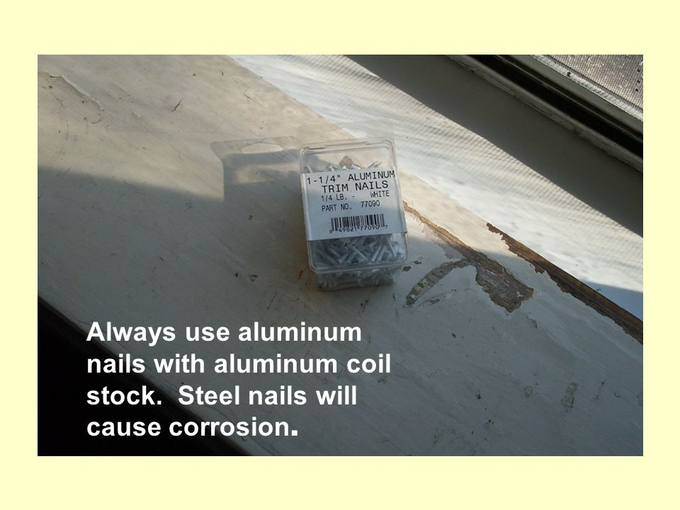 Always use aluminum nails with aluminum coil stock. Steel nails will cause corrosion.