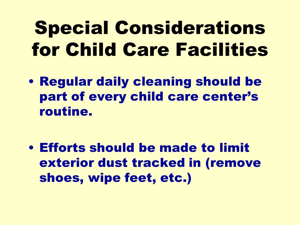 Special Considerations for Child Care Facilities Regular daily cleaning should be part of every child care centers routine.