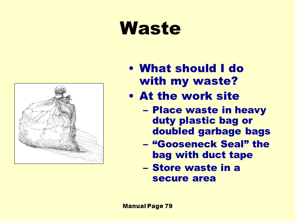 Manual Page 79 Waste What should I do with my waste? At the work site –Place waste in heavy duty plastic bag or doubled garbage bags –Gooseneck Seal t