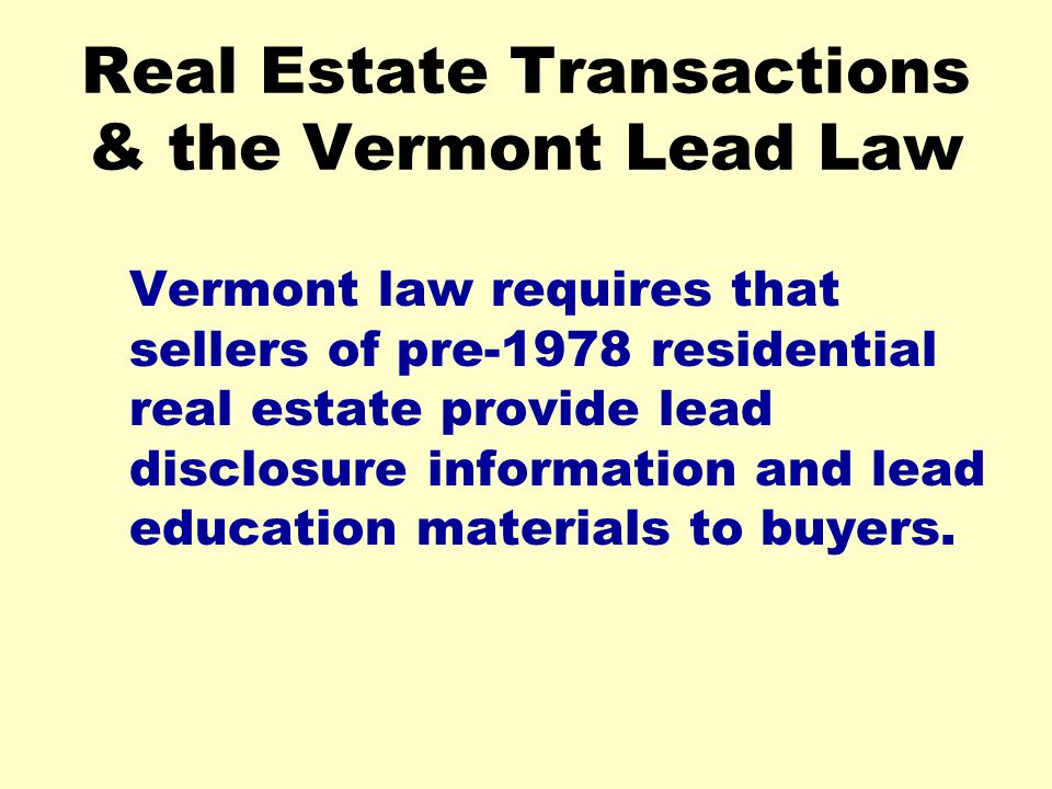 Real Estate Transactions & the Vermont Lead Law Vermont law requires that sellers of pre-1978 residential real estate provide lead disclosure informat