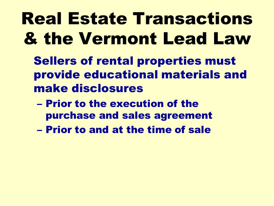 Real Estate Transactions & the Vermont Lead Law Sellers of rental properties must provide educational materials and make disclosures –Prior to the exe