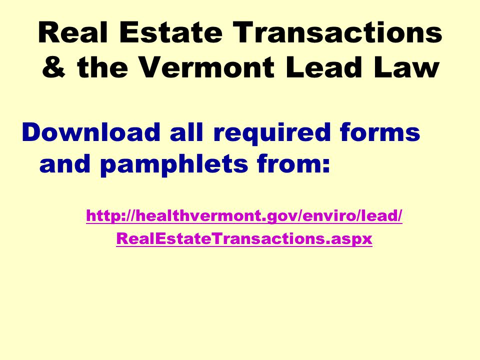 Real Estate Transactions & the Vermont Lead Law Download all required forms and pamphlets from: http://healthvermont.gov/enviro/lead/ RealEstateTransa