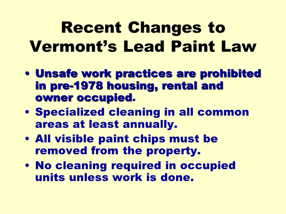 Recent Changes to Vermonts Lead Paint Law Unsafe work practices are prohibited in pre-1978 housing, rental and owner occupiedUnsafe work practices are prohibited in pre-1978 housing, rental and owner occupied.