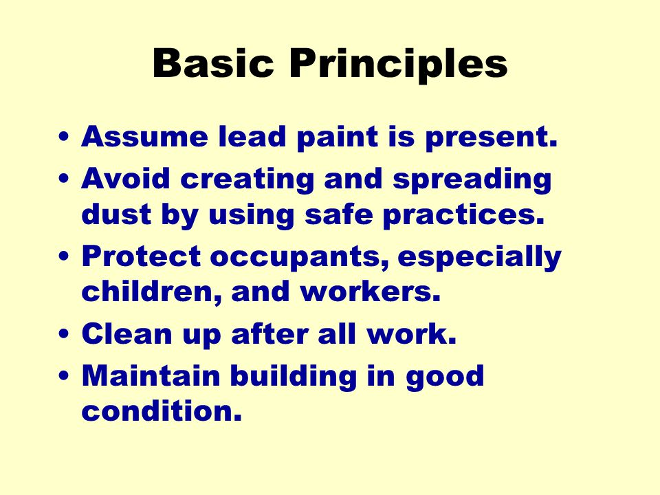 Basic Principles Assume lead paint is present. Avoid creating and spreading dust by using safe practices. Protect occupants, especially children, and