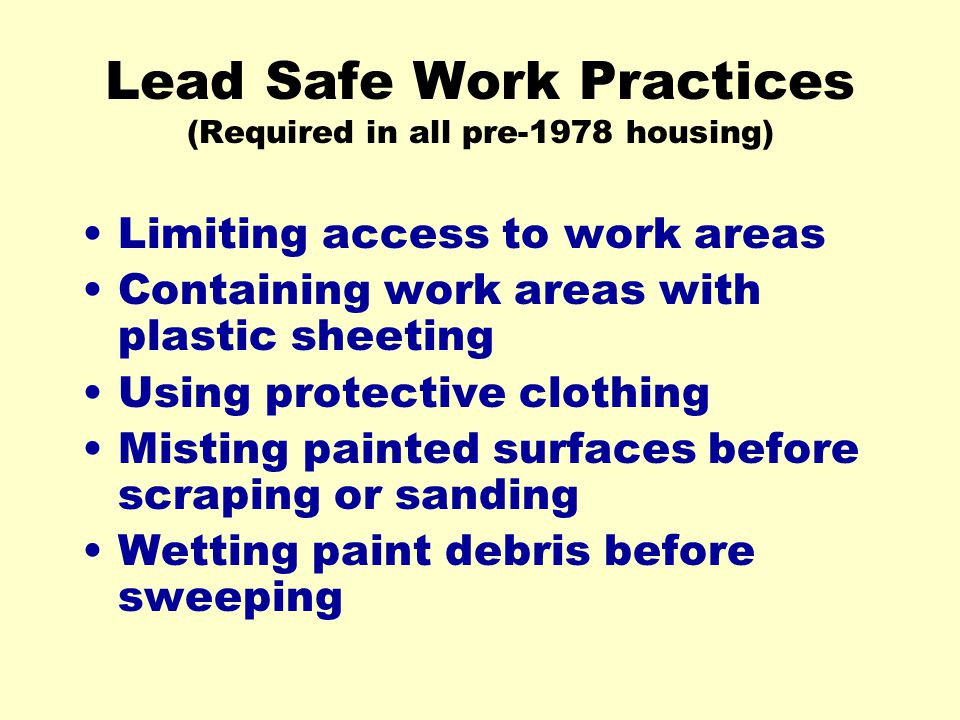 Lead Safe Work Practices (Required in all pre-1978 housing) Limiting access to work areas Containing work areas with plastic sheeting Using protective