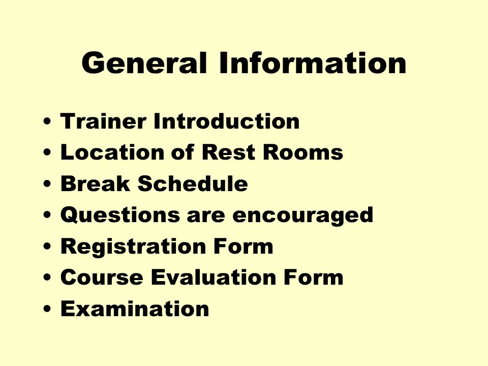 General Information Trainer Introduction Location of Rest Rooms Break Schedule Questions are encouraged Registration Form Course Evaluation Form Examination