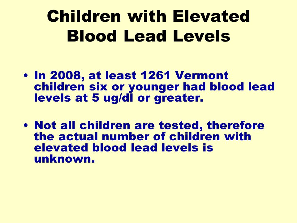 Children with Elevated Blood Lead Levels In 2008, at least 1261 Vermont children six or younger had blood lead levels at 5 ug/dl or greater.