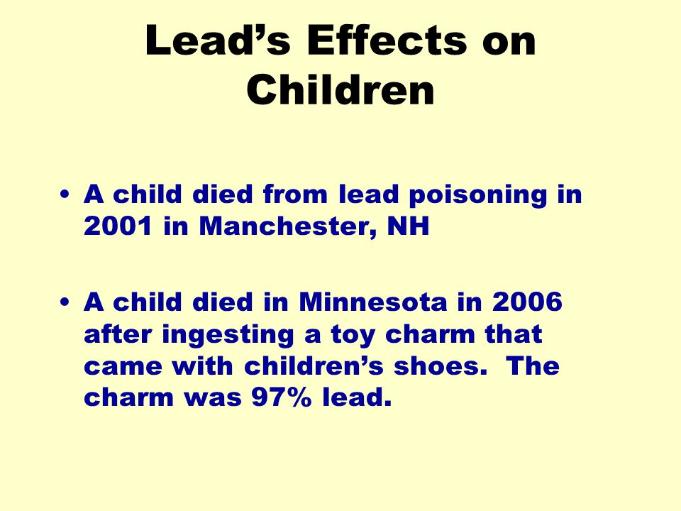 Leads Effects on Children A child died from lead poisoning in 2001 in Manchester, NH A child died in Minnesota in 2006 after ingesting a toy charm that came with childrens shoes.