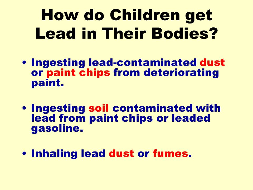 How do Children get Lead in Their Bodies? Ingesting lead-contaminated dust or paint chips from deteriorating paint. Ingesting soil contaminated with l