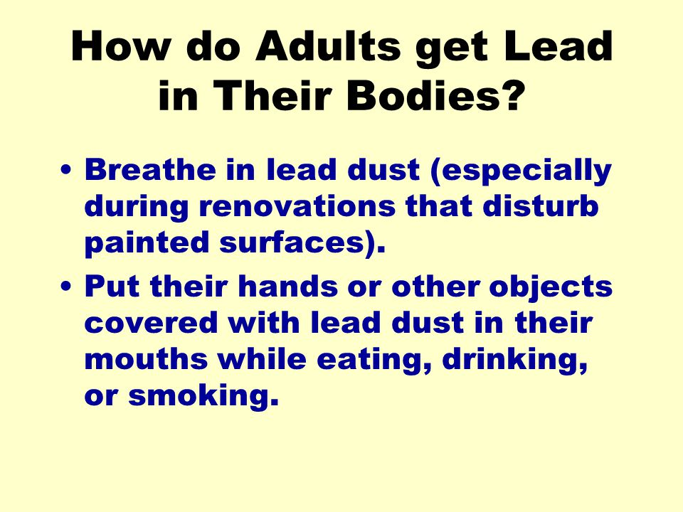 How do Adults get Lead in Their Bodies? Breathe in lead dust (especially during renovations that disturb painted surfaces). Put their hands or other o