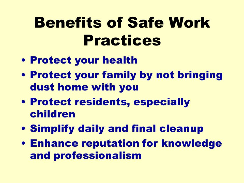 Benefits of Safe Work Practices Protect your health Protect your family by not bringing dust home with you Protect residents, especially children Simp