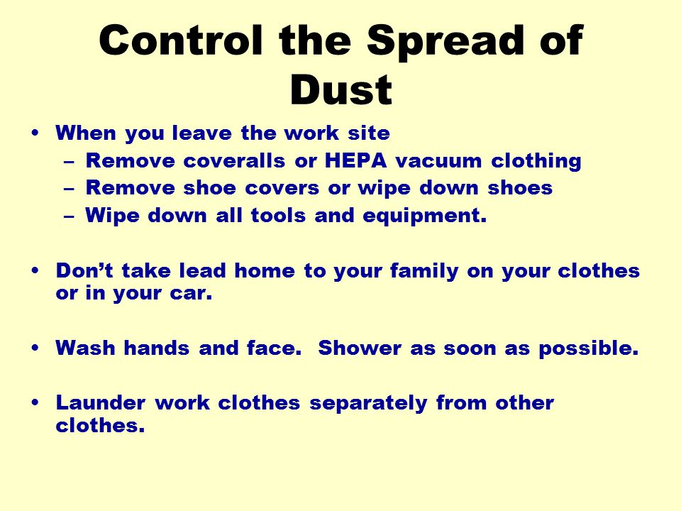 Control the Spread of Dust When you leave the work site –Remove coveralls or HEPA vacuum clothing –Remove shoe covers or wipe down shoes –Wipe down al
