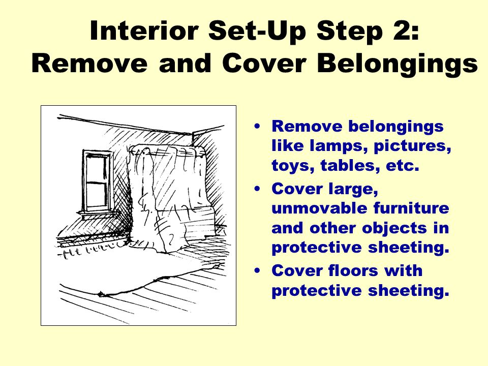 Insert illustration here Interior Set-Up Step 2: Remove and Cover Belongings Remove belongings like lamps, pictures, toys, tables, etc. Cover large, u