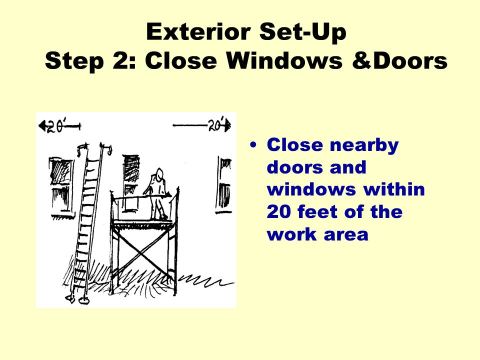 Exterior Set-Up Step 2: Close Windows &Doors Close nearby doors and windows within 20 feet of the work area
