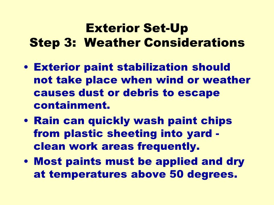 Exterior Set-Up Step 3: Weather Considerations Exterior paint stabilization should not take place when wind or weather causes dust or debris to escape containment.