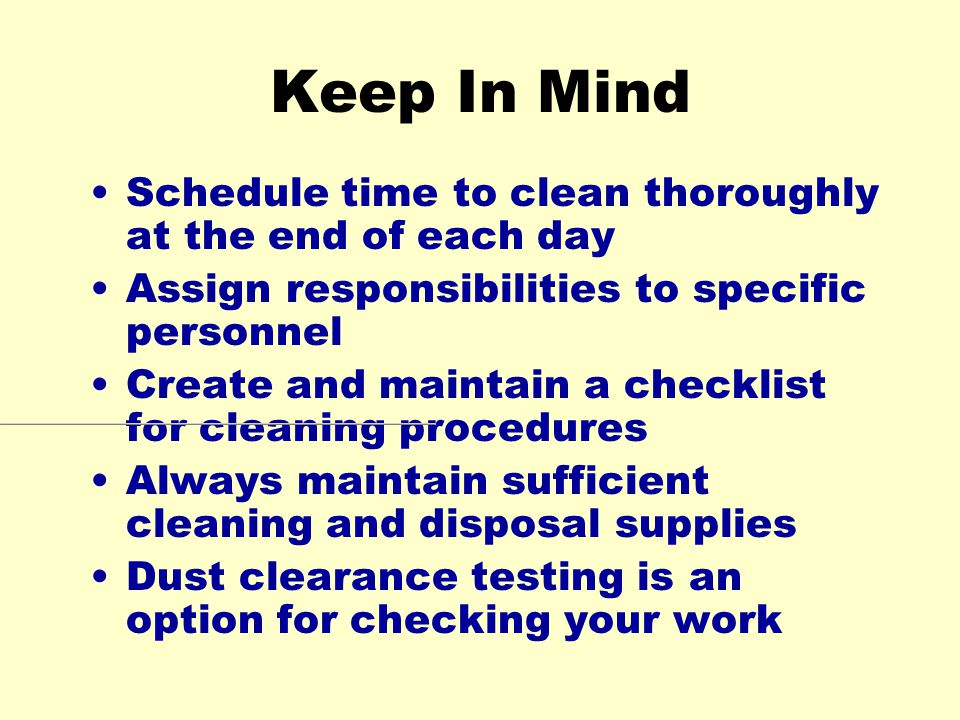 Keep In Mind Schedule time to clean thoroughly at the end of each day Assign responsibilities to specific personnel Create and maintain a checklist for cleaning procedures Always maintain sufficient cleaning and disposal supplies Dust clearance testing is an option for checking your work