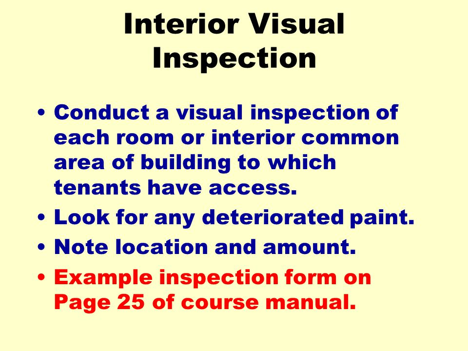 Interior Visual Inspection Conduct a visual inspection of each room or interior common area of building to which tenants have access. Look for any det