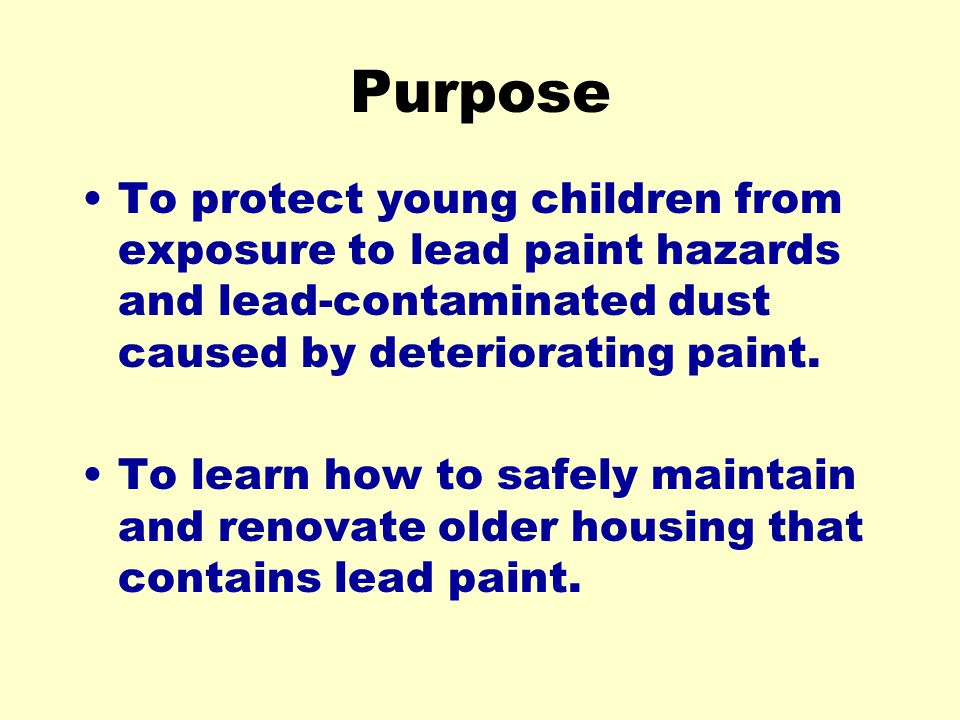 Purpose To protect young children from exposure to lead paint hazards and lead-contaminated dust caused by deteriorating paint. To learn how to safely