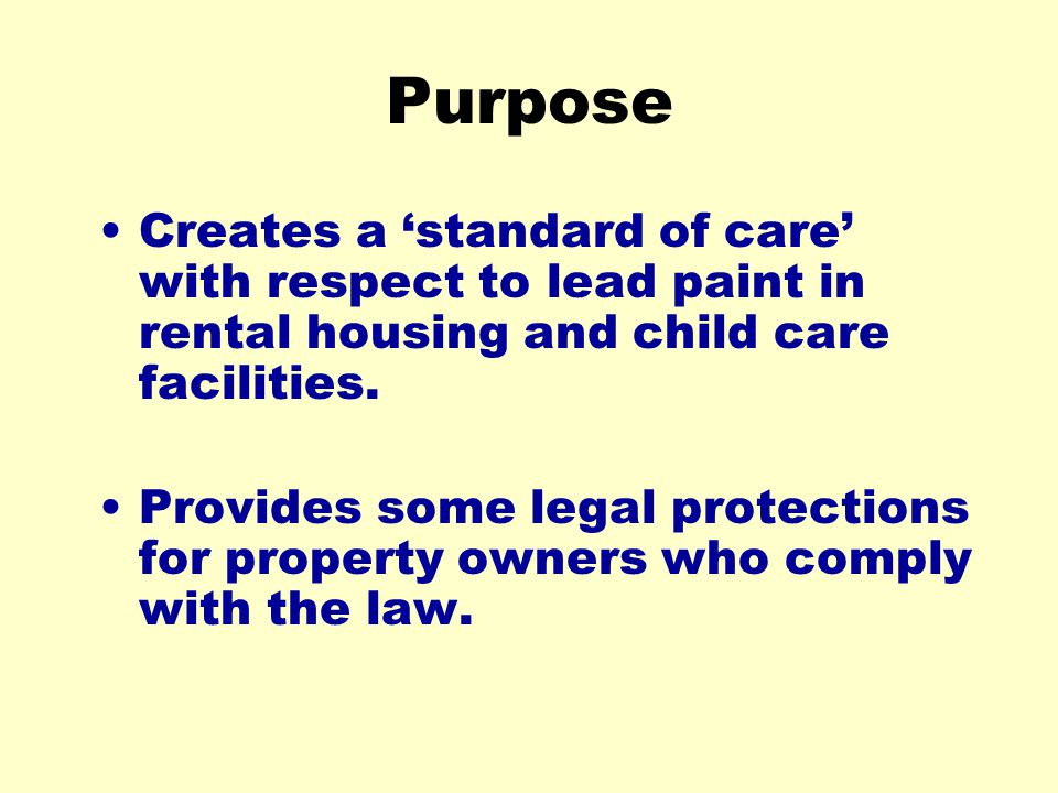 Purpose Creates a standard of care with respect to lead paint in rental housing and child care facilities. Provides some legal protections for propert