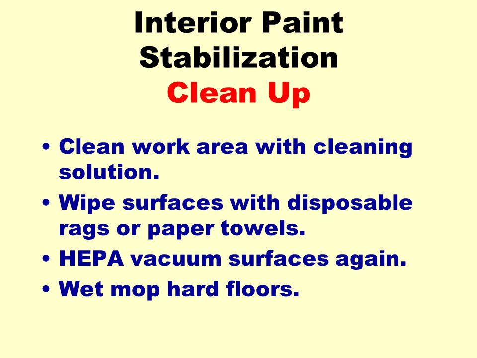 Interior Paint Stabilization Clean Up Clean work area with cleaning solution. Wipe surfaces with disposable rags or paper towels. HEPA vacuum surfaces