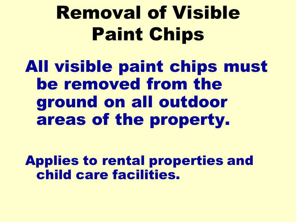 Removal of Visible Paint Chips All visible paint chips must be removed from the ground on all outdoor areas of the property.