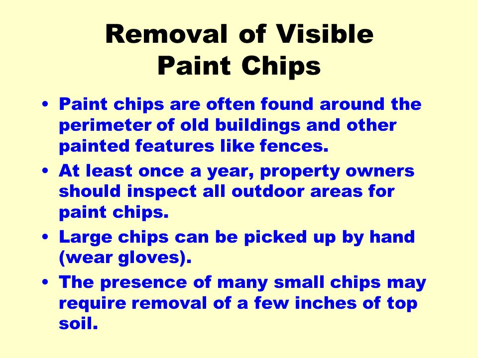 Removal of Visible Paint Chips Paint chips are often found around the perimeter of old buildings and other painted features like fences. At least once