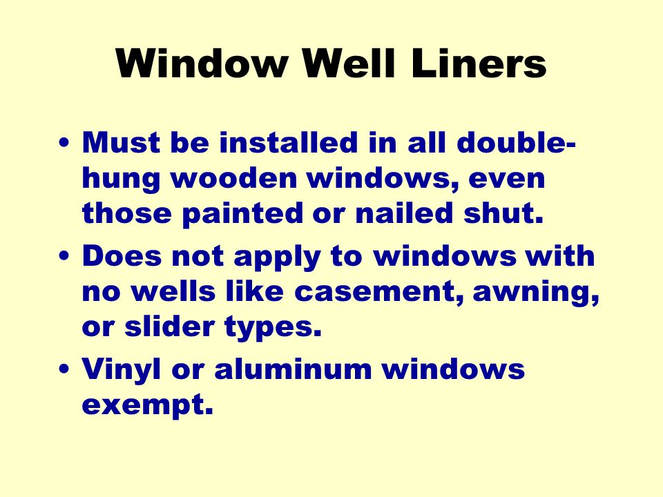 Window Well Liners Must be installed in all double- hung wooden windows, even those painted or nailed shut.