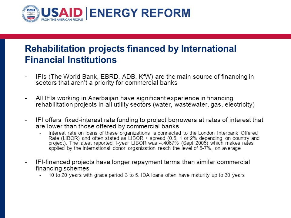 Rehabilitation projects financed by International Financial Institutions -IFIs (The World Bank, EBRD, ADB, KfW) are the main source of financing in se