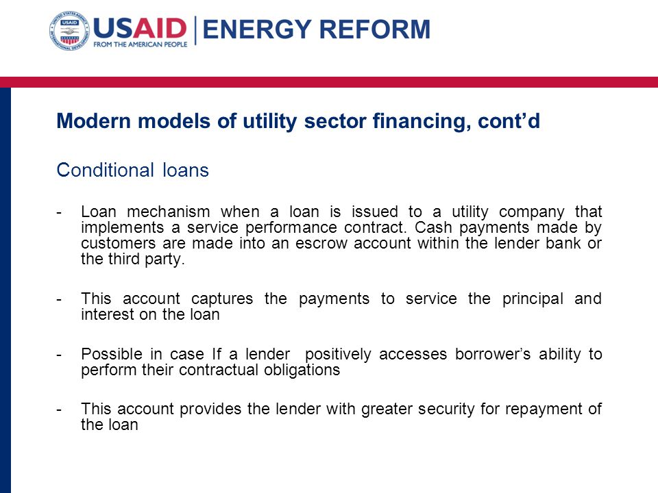 Modern models of utility sector financing, contd Conditional loans -Loan mechanism when a loan is issued to a utility company that implements a servic