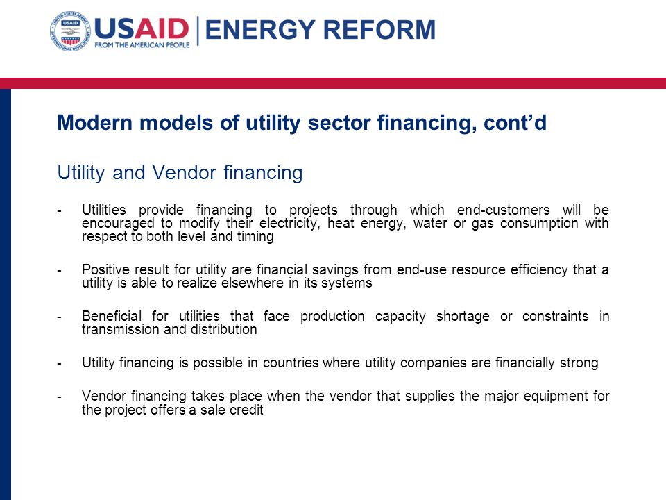 Modern models of utility sector financing, contd Utility and Vendor financing -Utilities provide financing to projects through which end-customers wil