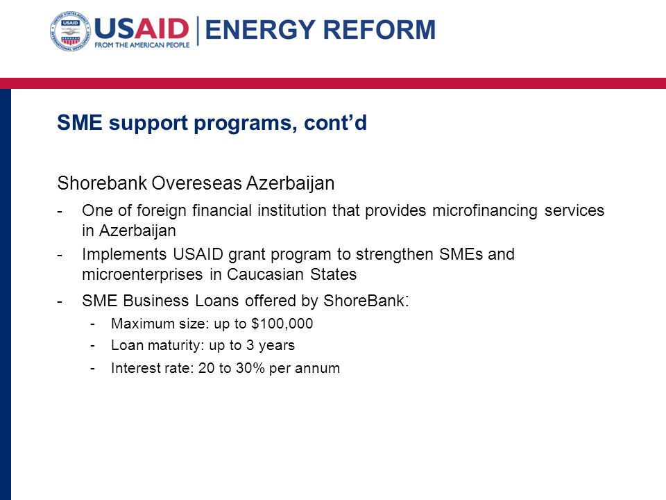 SME support programs, contd Shorebank Overeseas Azerbaijan -One of foreign financial institution that provides microfinancing services in Azerbaijan -