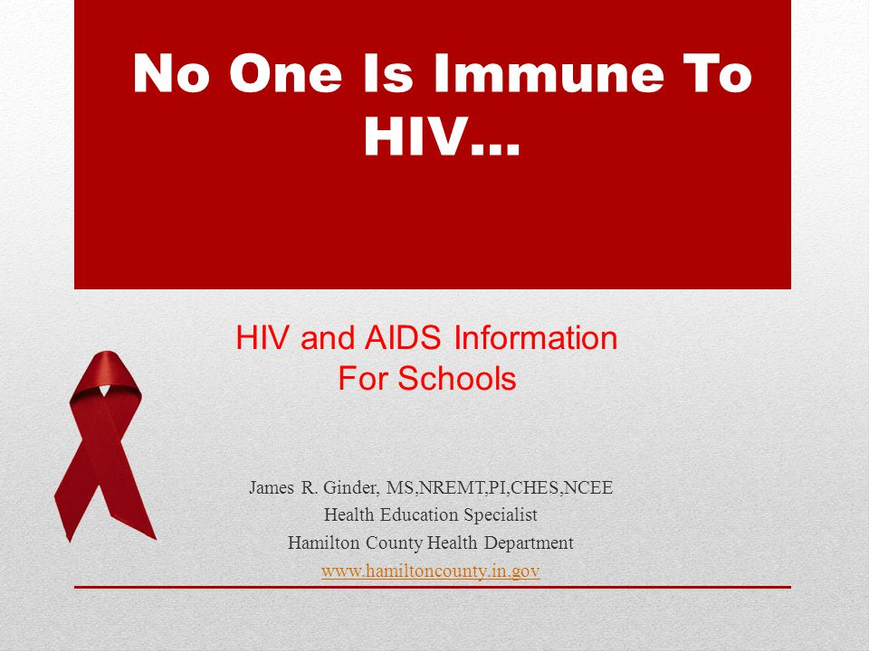 No One Is Immune To HIV… James R. Ginder, MS,NREMT,PI,CHES,NCEE Health Education Specialist Hamilton County Health Department www.hamiltoncounty.in.go