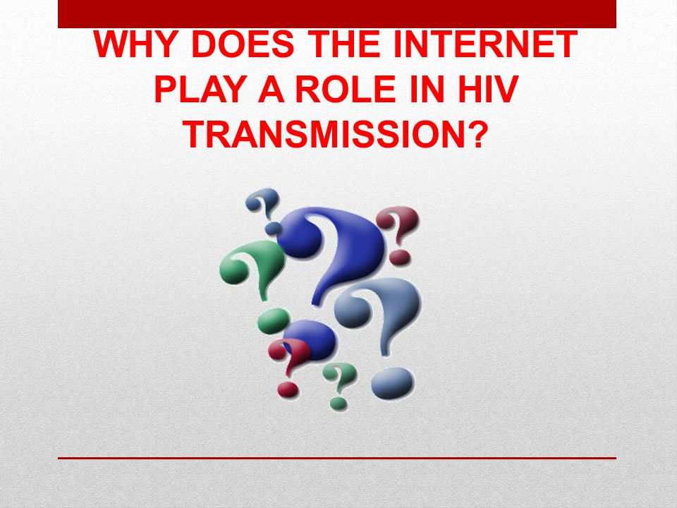 WHY DOES THE INTERNET PLAY A ROLE IN HIV TRANSMISSION?