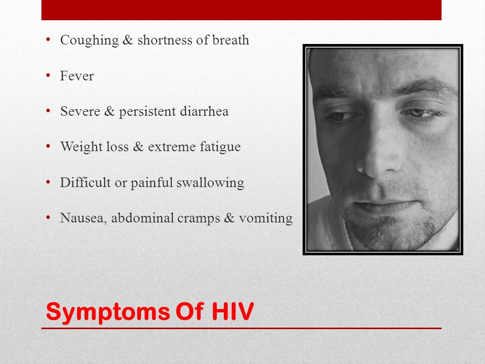 Symptoms Of HIV Coughing & shortness of breath Fever Severe & persistent diarrhea Weight loss & extreme fatigue Difficult or painful swallowing Nausea