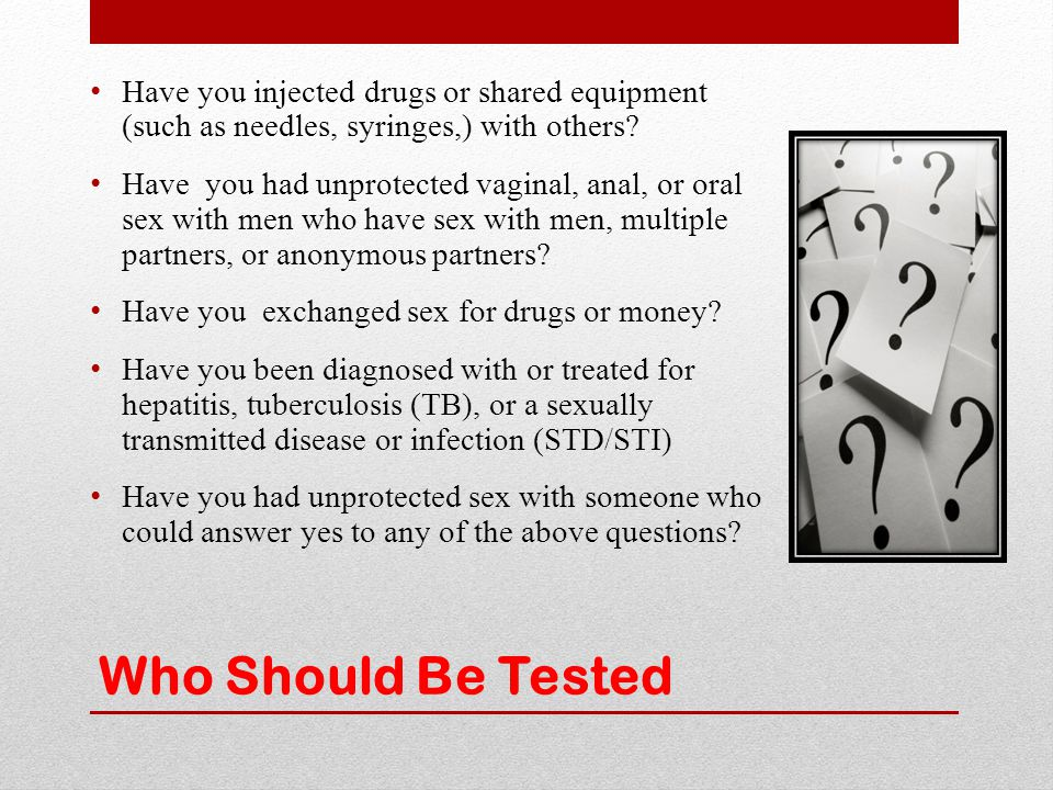Who Should Be Tested Have you injected drugs or shared equipment (such as needles, syringes,) with others? Have you had unprotected vaginal, anal, or