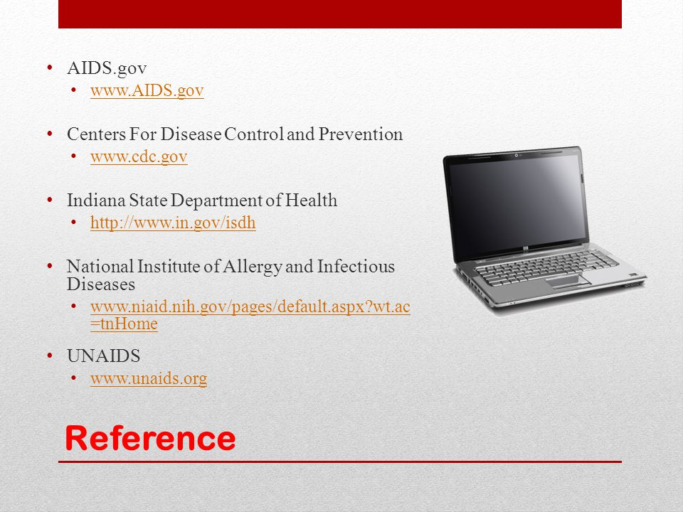 Reference AIDS.gov www.AIDS.gov Centers For Disease Control and Prevention www.cdc.gov Indiana State Department of Health http://www.in.gov/isdh Natio