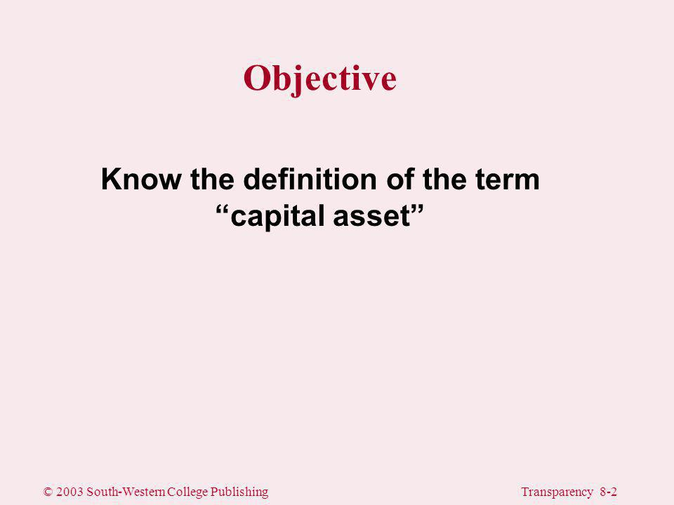 © 2003 South-Western College PublishingTransparency 8-3 Capital Gains and Losses A capital asset is any asset other than inventory, receivables, and depreciable or real property used in a trade or business.