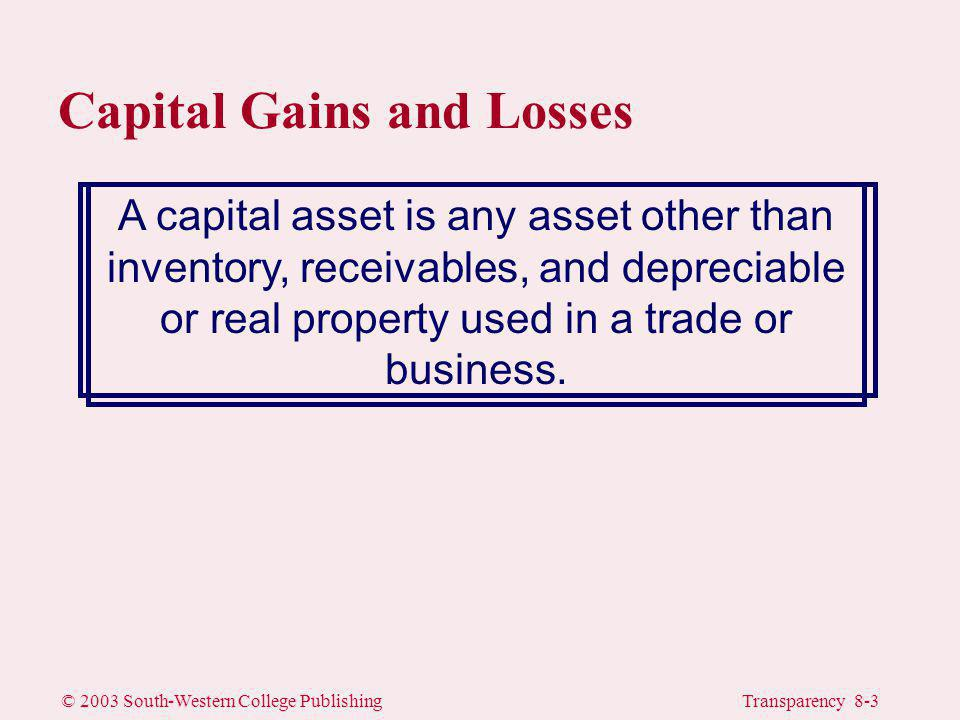 © 2003 South-Western College PublishingTransparency 8-4 Capital Gains and Losses rA sale or other disposition of capital assets results in a capital gain or loss <Capital gains and losses receive special tax treatment rA collectible gain or loss results from the sale or exchange of works of art, gems, metals, antiques, rugs, stamps, wine, etc.