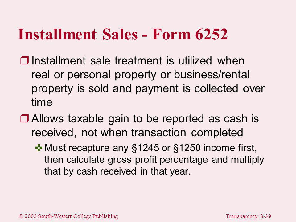 © 2003 South-Western College PublishingTransparency 8-39 Installment Sales - Form 6252 rInstallment sale treatment is utilized when real or personal property or business/rental property is sold and payment is collected over time rAllows taxable gain to be reported as cash is received, not when transaction completed <Must recapture any §1245 or §1250 income first, then calculate gross profit percentage and multiply that by cash received in that year.
