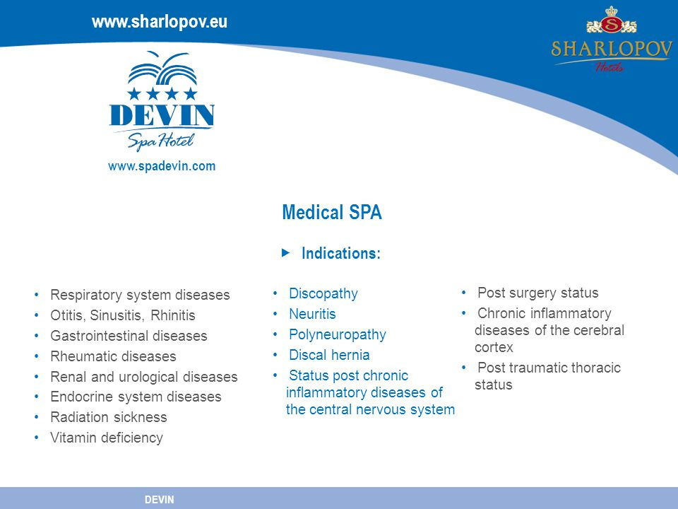 www.spadevin.com Medical SPA Indications: www.sharlopov.eu DEVIN www.spadevin.com Discopathy Neuritis Polyneuropathy Discal hernia Status post chronic inflammatory diseases of the central nervous system Post surgery status Chronic inflammatory diseases of the cerebral cortex Post traumatic thoracic status Respiratory system diseases Otitis, Sinusitis, Rhinitis Gastrointestinal diseases Rheumatic diseases Renal and urological diseases Endocrine system diseases Radiation sickness Vitamin deficiency
