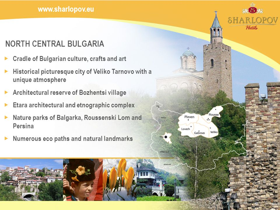 www.sharlopov.eu NORTH CENTRAL BULGARIA Cradle of Bulgarian culture, crafts and art Historical picturesque city of Veliko Tarnovo with a unique atmosphere Architectural reserve of Bozhentsi village Etara architectural and etnographic complex Nature parks of Balgarka, Roussenski Lom and Persina Numerous eco paths and natural landmarks