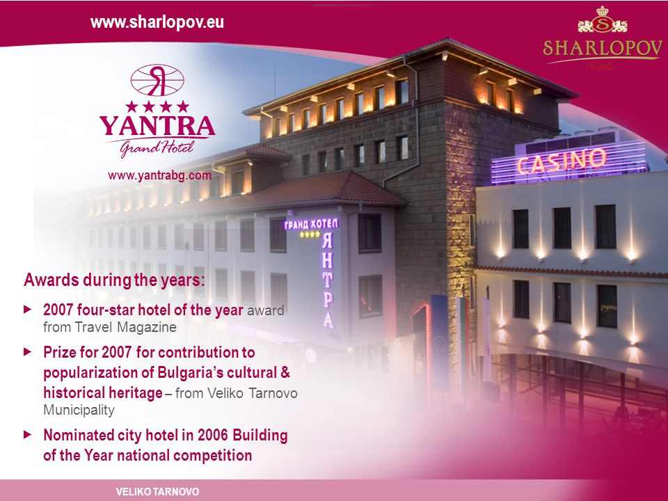 www.sharlopov.eu www.yantrabg.com Awards during the years: 2007 four-star hotel of the year award from Travel Magazine Prize for 2007 for contribution to popularization of Bulgarias cultural & historical heritage – from Veliko Tarnovo Municipality Nominated city hotel in 2006 Building of the Year national competition VELIKO TARNOVO