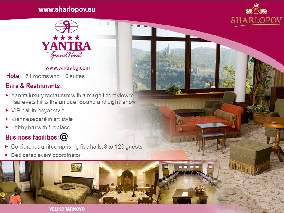 Bars & Restaurants: Yantra luxury restaurant with a magnificent view to Tsarevets hill & the unique Sound and Light show VIP hall in boyar style Viennese café in art style Lobby bar with fireplace Hotel: 61 rooms and 10 suites Business facilities: Conference unit comprising five halls: 8 to 120 guests Dedicated event coordinator www.sharlopov.eu VELIKO TARNOVO www.yantrabg.com