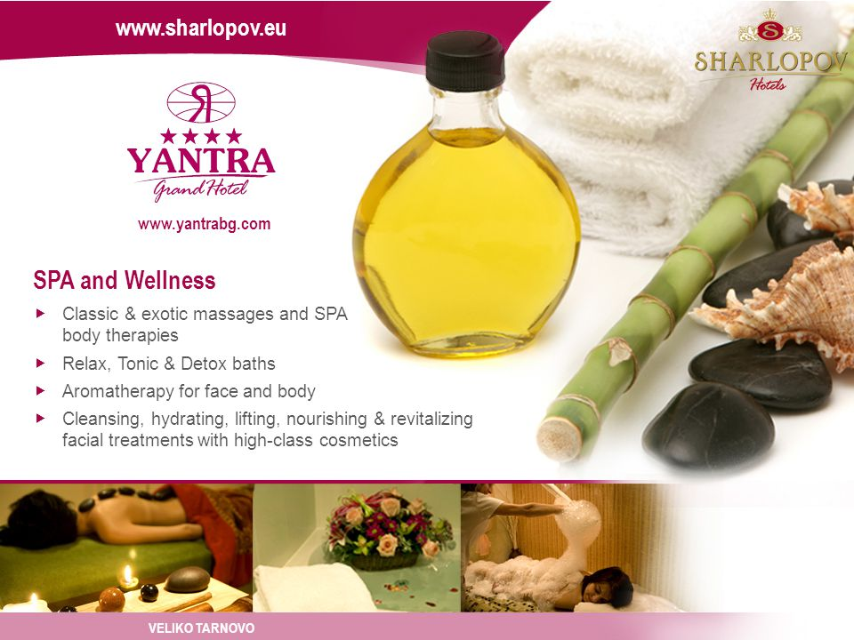SPA and Wellness Classic & exotic massages and SPA body therapies Relax, Tonic & Detox baths Aromatherapy for face and body Cleansing, hydrating, lifting, nourishing & revitalizing facial treatments with high-class cosmetics VELIKO TARNOVO www.sharlopov.eu www.yantrabg.com