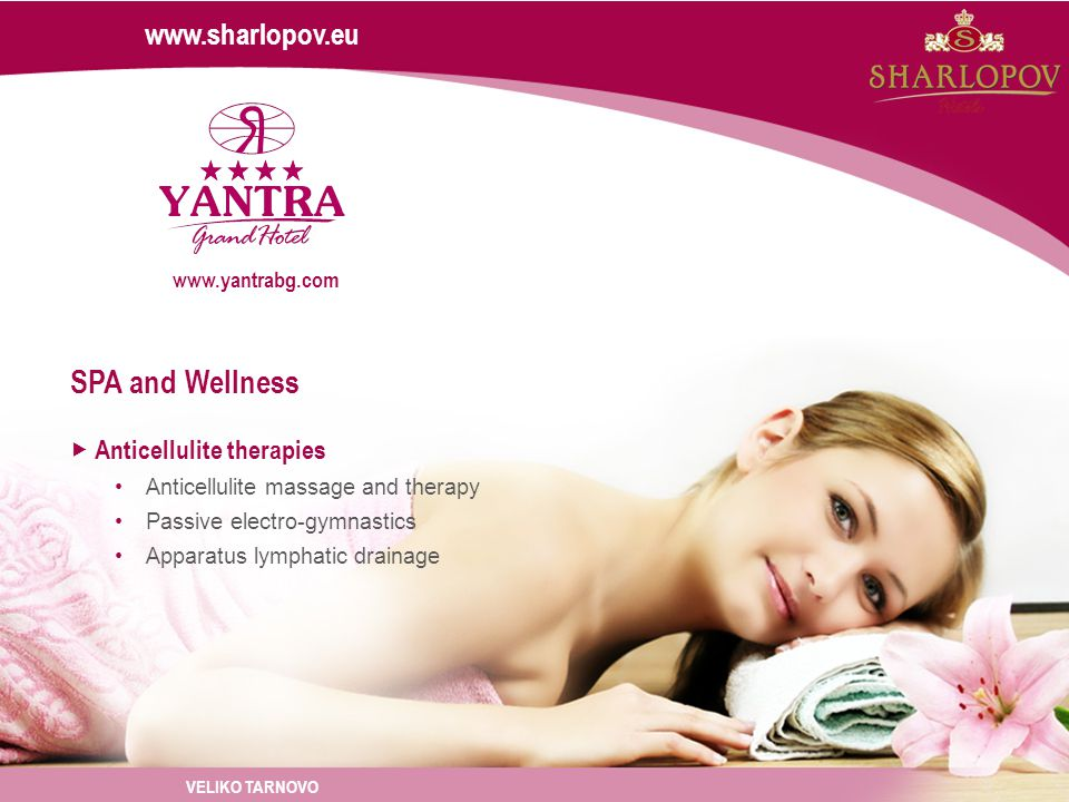 www.sharlopov.eu Anticellulite therapies Anticellulite massage and therapy Passive electro-gymnastics Apparatus lymphatic drainage SPA and Wellness VELIKO TARNOVO www.yantrabg.com
