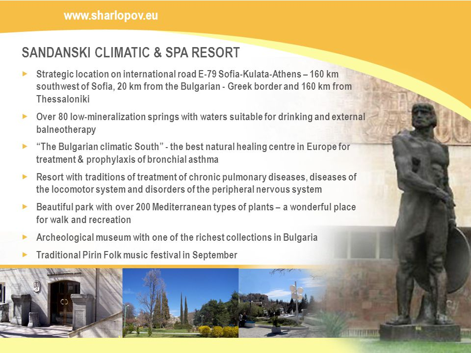 SANDANSKI CLIMATIC & SPA RESORT Strategic location on international road E-79 Sofia-Kulata-Athens – 160 km southwest of Sofia, 20 km from the Bulgarian - Greek border and 160 km from Thessaloniki Over 80 low-mineralization springs with waters suitable for drinking and external balneotherapy The Bulgarian climatic South - the best natural healing centre in Europe for treatment & prophylaxis of bronchial asthma Resort with traditions of treatment of chronic pulmonary diseases, diseases of the locomotor system and disorders of the peripheral nervous system Beautiful park with over 200 Mediterranean types of plants – a wonderful place for walk and recreation Archeological museum with one of the richest collections in Bulgaria Traditional Pirin Folk music festival in September www.sharlopov.eu